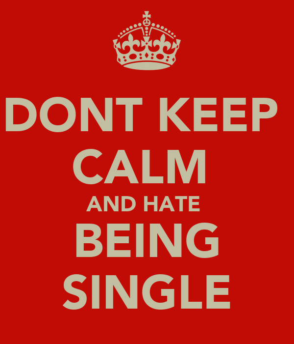 DONT KEEP  CALM  AND HATE  BEING SINGLE
