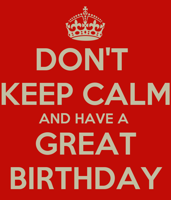 DON'T  KEEP CALM AND HAVE A  GREAT BIRTHDAY