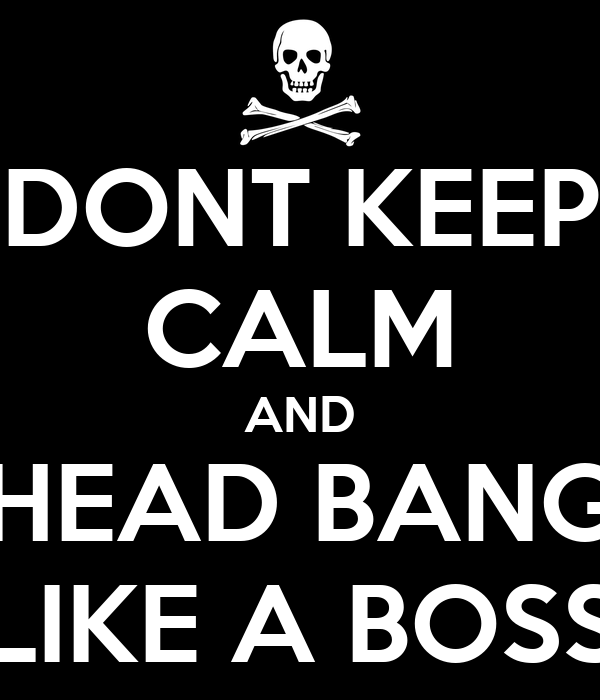 DONT KEEP CALM AND HEAD BANG LIKE A BOSS