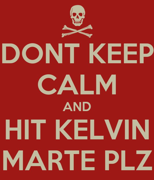 DONT KEEP CALM AND HIT KELVIN MARTE PLZ