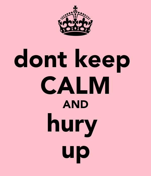 dont keep  CALM AND hury  up