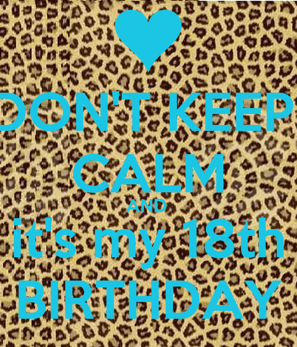 DON'T KEEP  CALM AND  it's my 18th BIRTHDAY