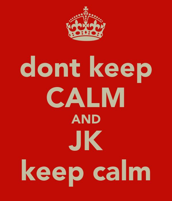 dont keep CALM AND JK keep calm