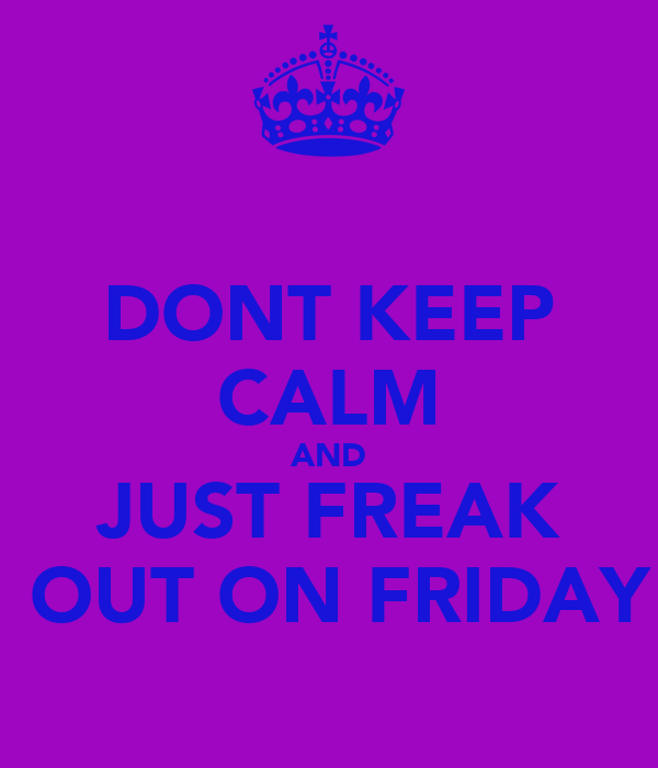 DONT KEEP CALM AND JUST FREAK  OUT ON FRIDAY