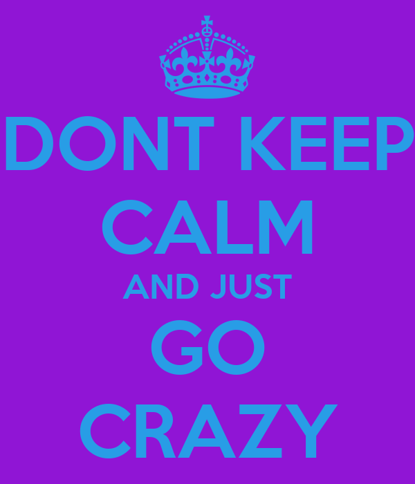 DONT KEEP CALM AND JUST GO CRAZY