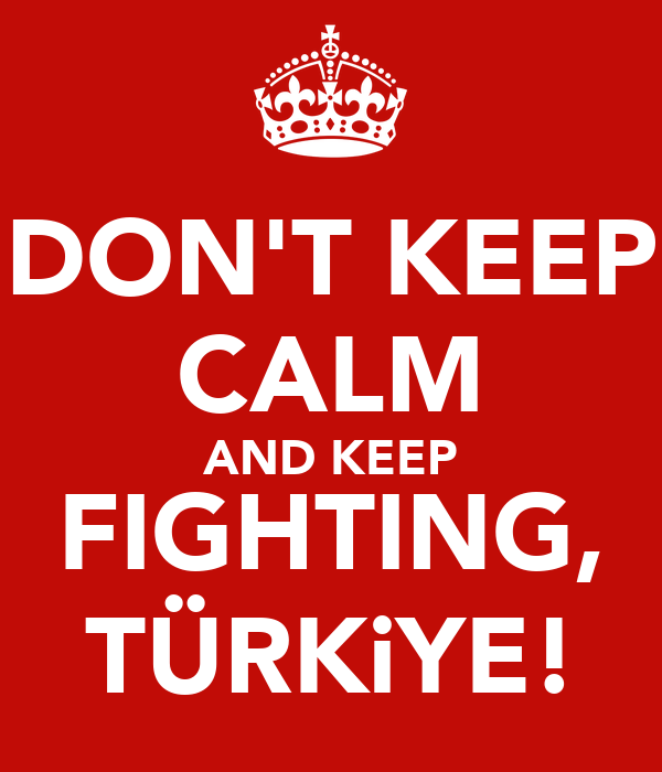 DON'T KEEP CALM AND KEEP FIGHTING, TÜRKiYE!