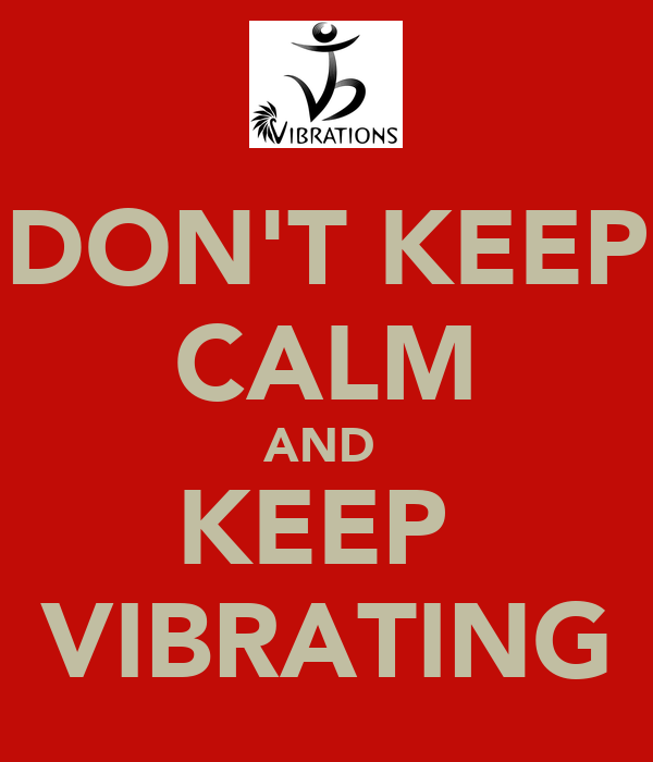DON'T KEEP CALM AND  KEEP  VIBRATING