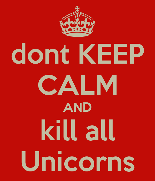 dont KEEP CALM AND kill all Unicorns