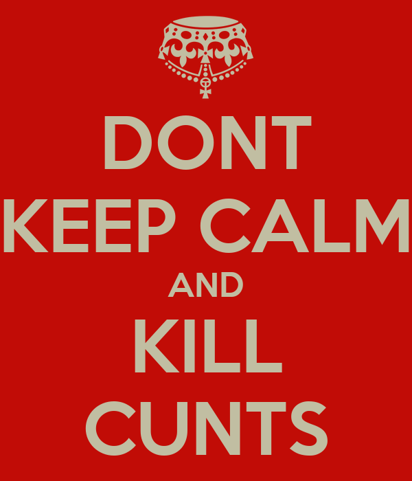 DONT KEEP CALM AND KILL CUNTS