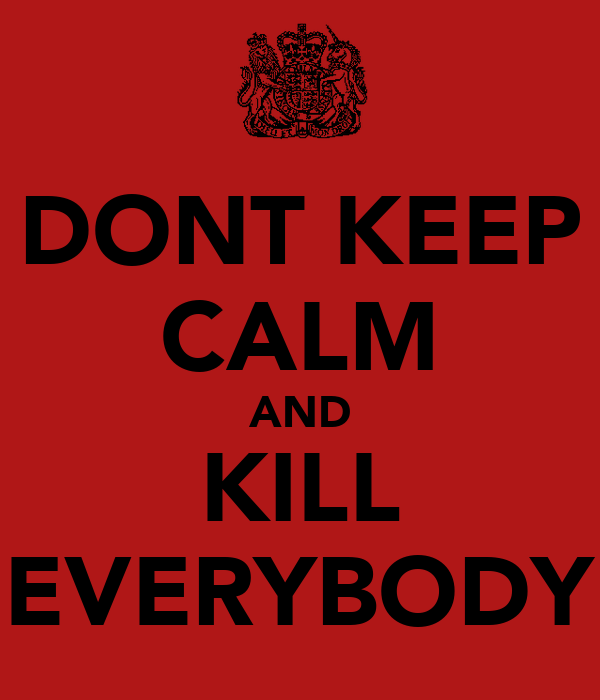 DONT KEEP CALM AND KILL EVERYBODY