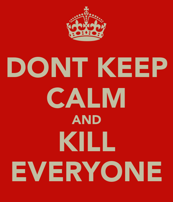 DONT KEEP CALM AND KILL EVERYONE
