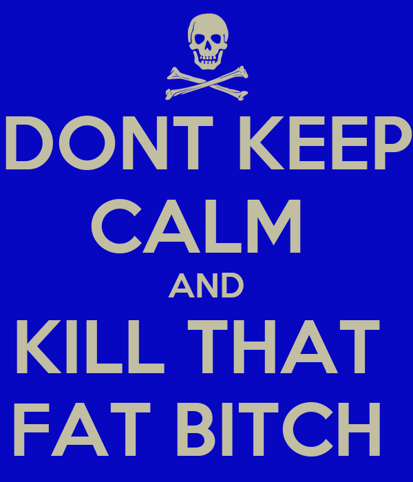 DONT KEEP CALM  AND KILL THAT  FAT BITCH