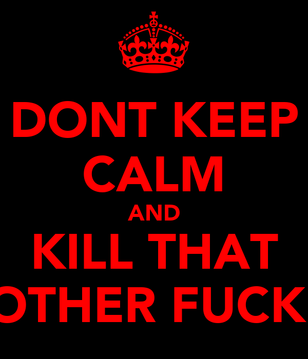 DONT KEEP CALM AND KILL THAT MOTHER FUCKER