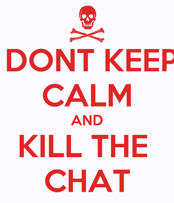 DONT KEEP CALM AND KILL THE  CHAT