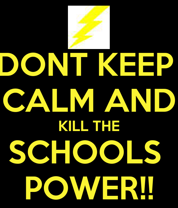 DONT KEEP  CALM AND KILL THE SCHOOLS  POWER!!