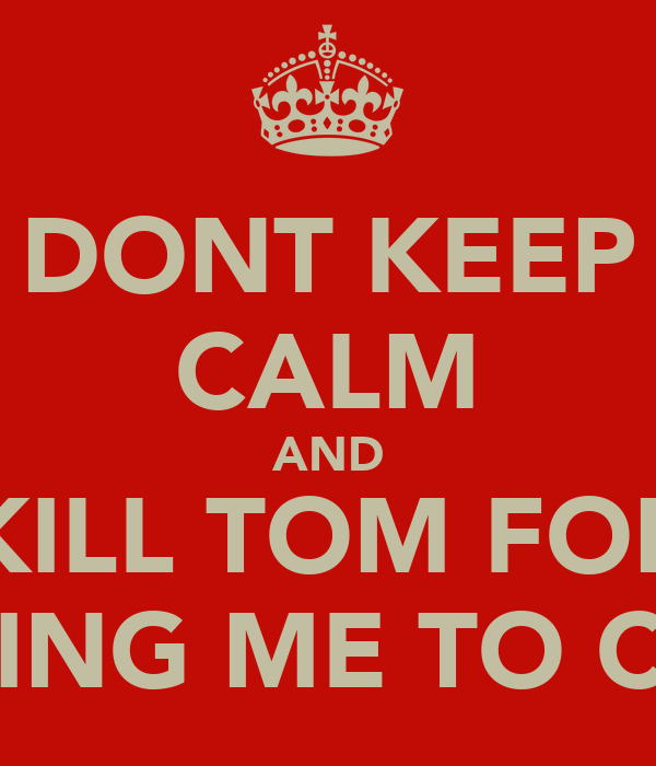 DONT KEEP CALM AND KILL TOM FOR TELLING ME TO CALM