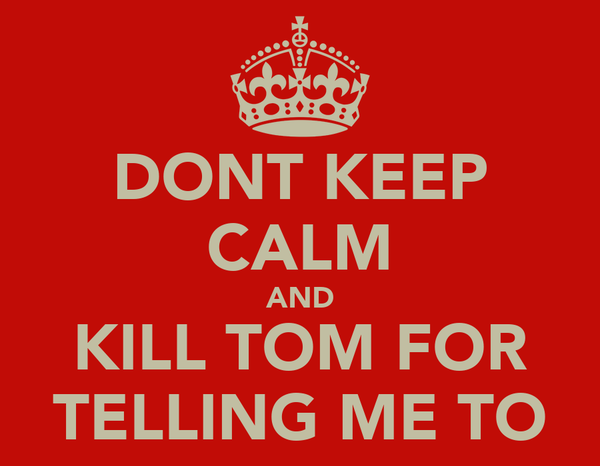 DONT KEEP CALM AND KILL TOM FOR TELLING ME TO