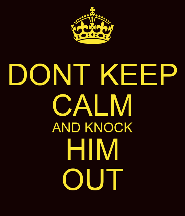 DONT KEEP CALM AND KNOCK HIM OUT
