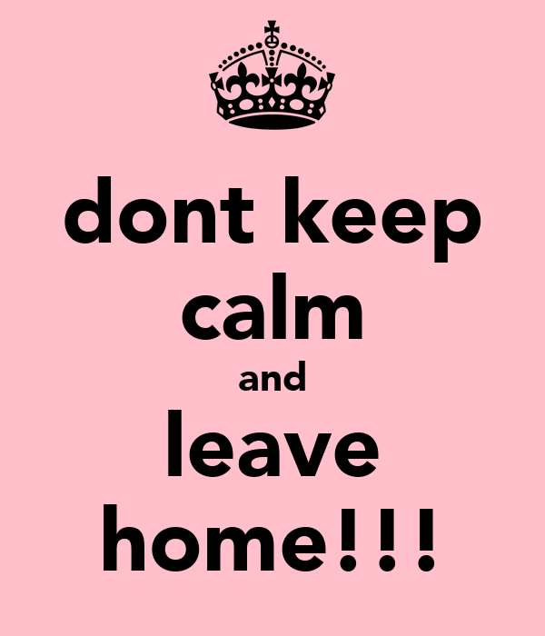 dont keep calm and leave home!!!