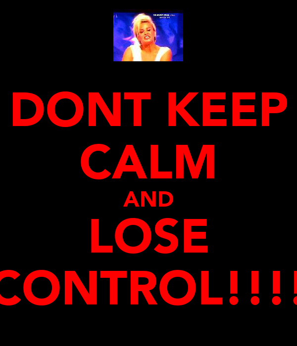 DONT KEEP CALM AND LOSE CONTROL!!!!