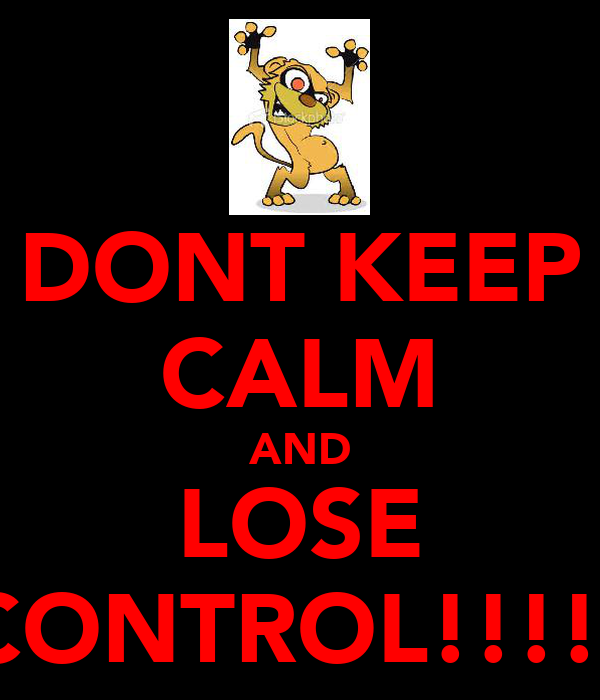 DONT KEEP CALM AND LOSE CONTROL!!!!!