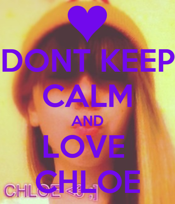 DONT KEEP CALM AND LOVE  CHLOE
