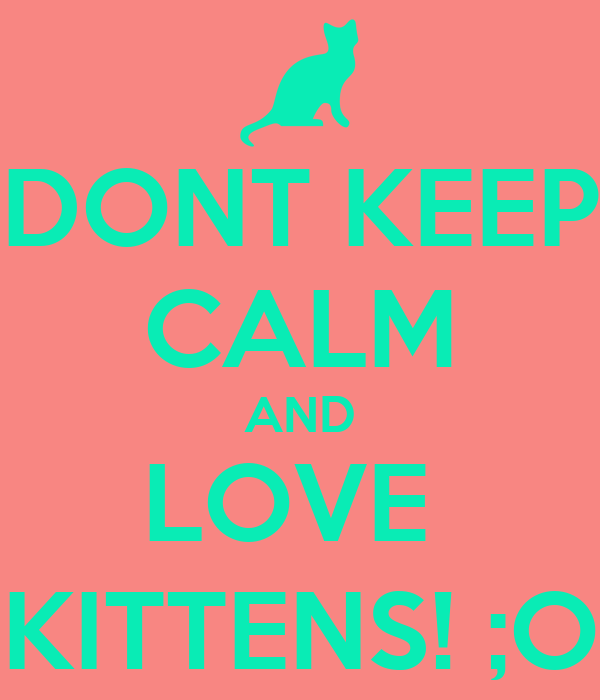 DONT KEEP CALM AND LOVE  KITTENS! ;O