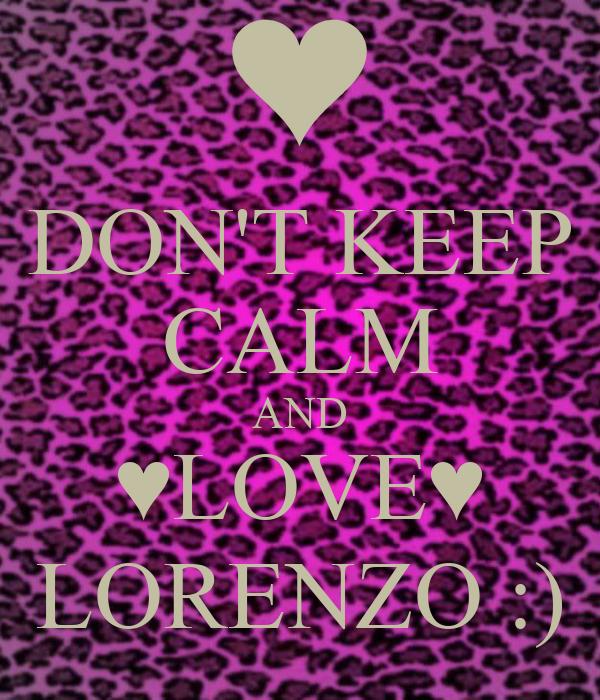 DON'T KEEP CALM AND ♥LOVE♥ LORENZO :)