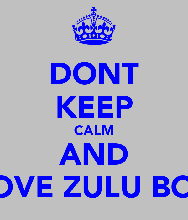 DONT KEEP CALM AND LOVE ZULU BOY