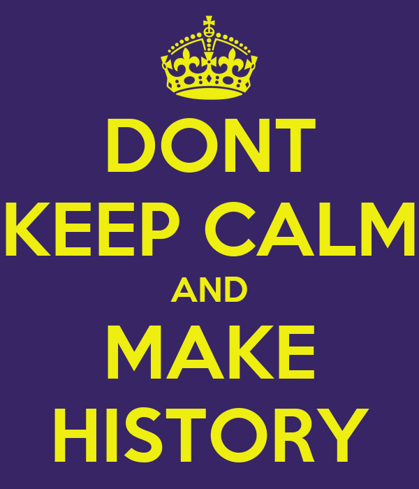 DONT KEEP CALM AND MAKE HISTORY
