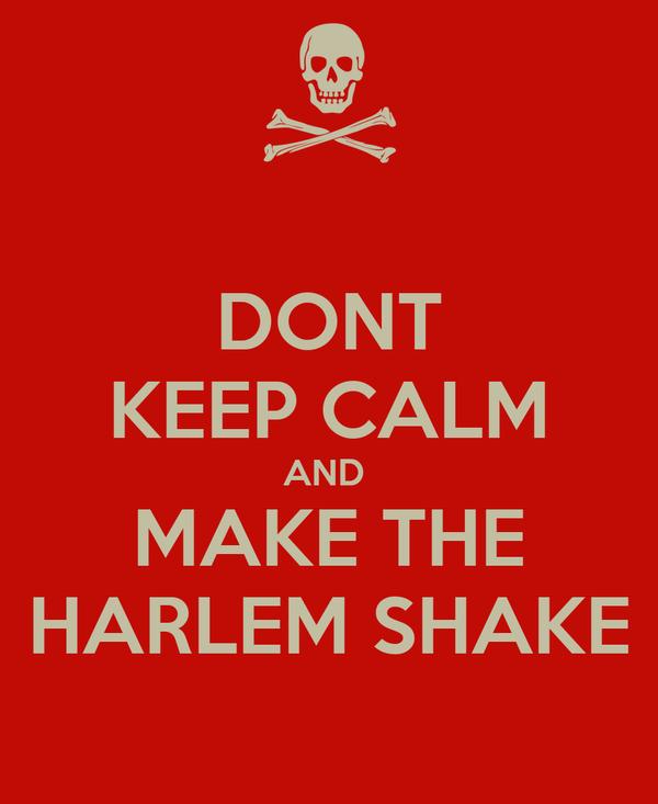 DONT KEEP CALM AND  MAKE THE HARLEM SHAKE