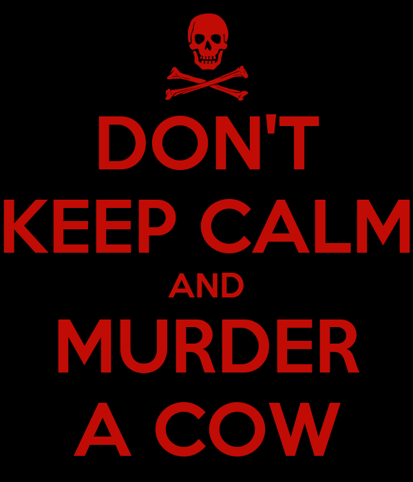 DON'T KEEP CALM AND MURDER A COW