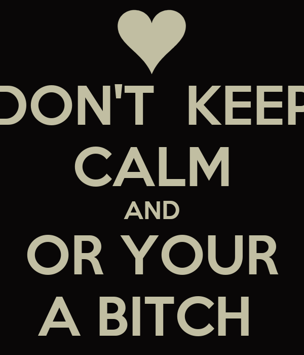 DON'T  KEEP CALM AND OR YOUR A BITCH