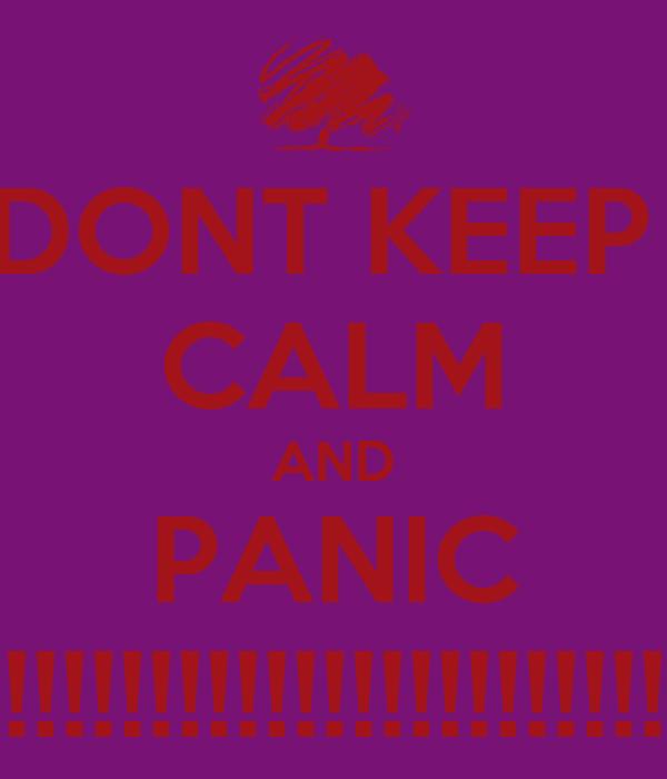DONT KEEP  CALM AND PANIC !!!!!!!!!!!!!!!!!!!!!!!!!!!!!!!!!!!!!!!!!!!!!!!!!!!!!!!