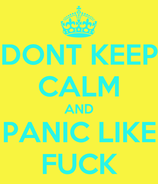 DONT KEEP CALM AND PANIC LIKE FUCK