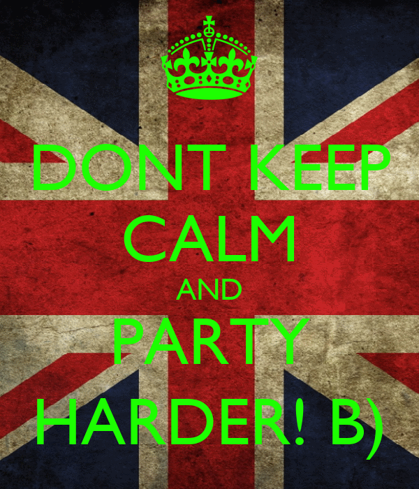 DONT KEEP CALM AND PARTY HARDER! B)