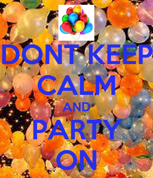 DONT KEEP CALM AND PARTY ON