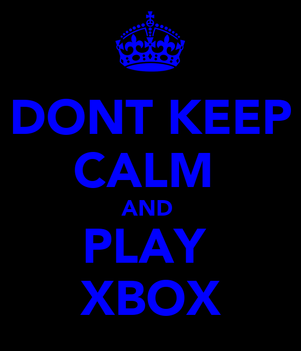 DONT KEEP CALM  AND  PLAY  XBOX