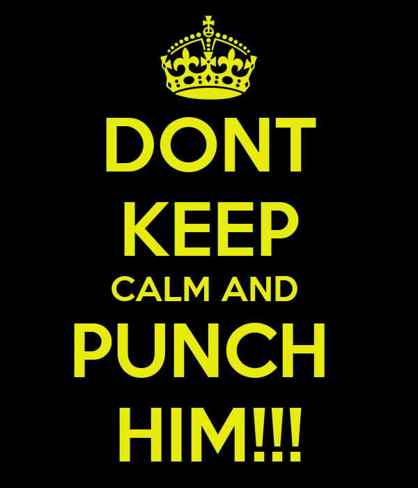 DONT KEEP CALM AND  PUNCH  HIM!!!