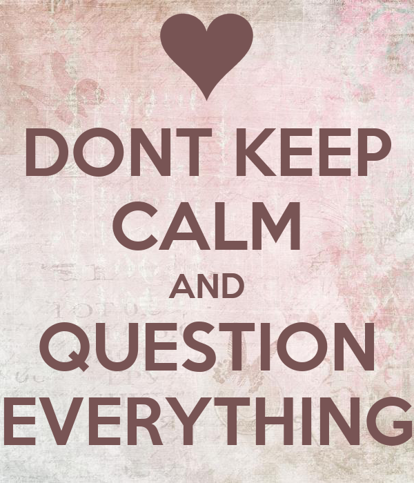 DONT KEEP CALM AND QUESTION EVERYTHING