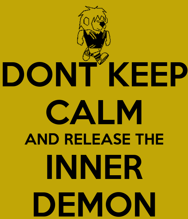 DONT KEEP CALM AND RELEASE THE INNER DEMON