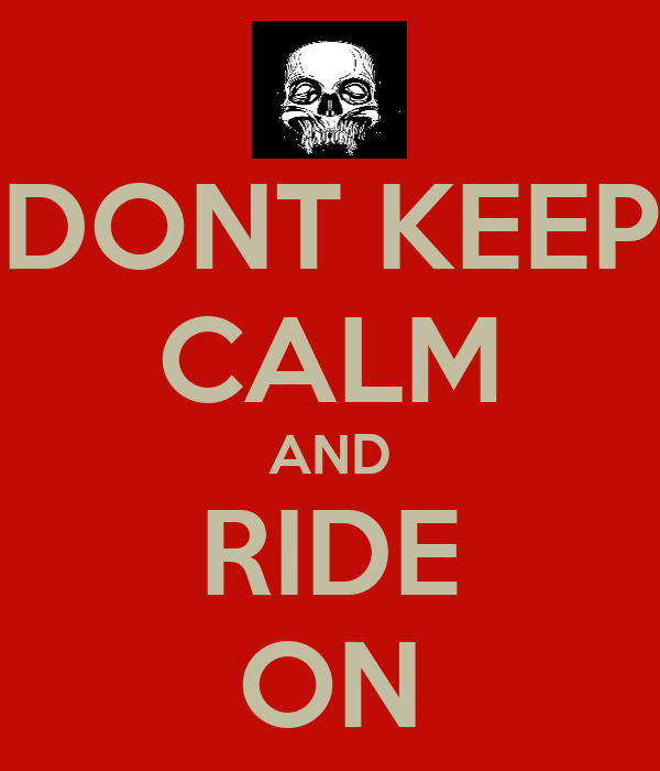 DONT KEEP CALM AND RIDE ON