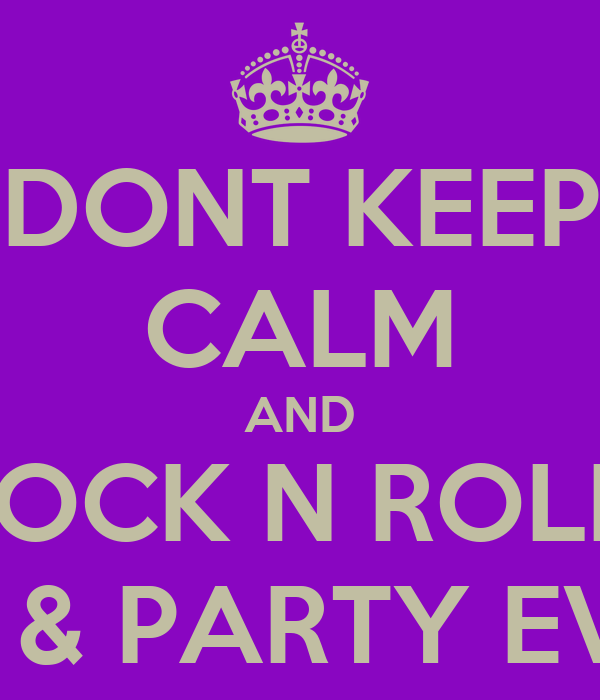 DONT KEEP CALM AND ROCK N ROLL  ALL NITE & PARTY EVERYDAY