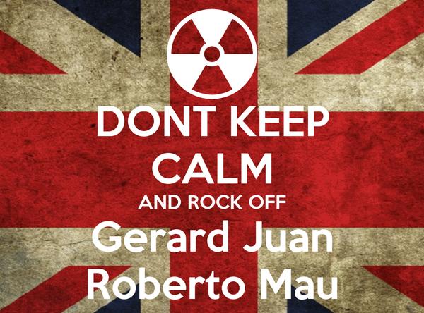 DONT KEEP CALM AND ROCK OFF Gerard Juan Roberto Mau