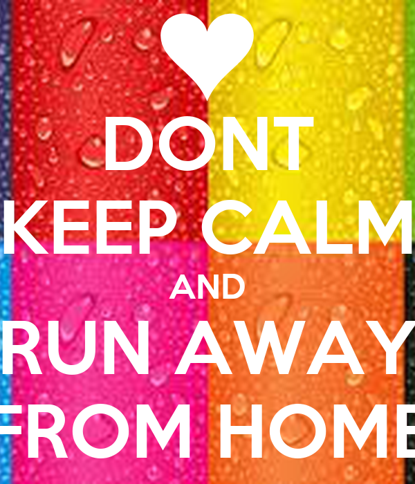 DONT KEEP CALM AND RUN AWAY FROM HOME