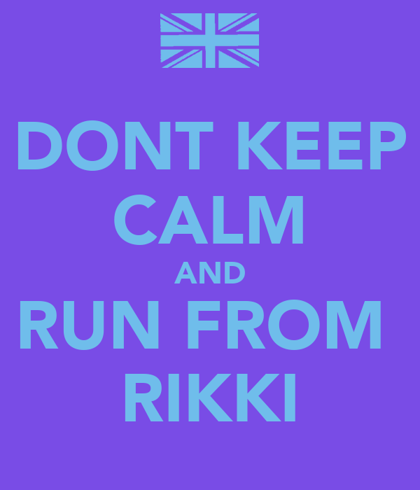 DONT KEEP CALM AND RUN FROM  RIKKI