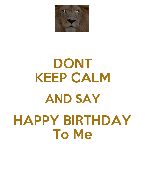 DONT KEEP CALM AND SAY HAPPY BIRTHDAY To Me