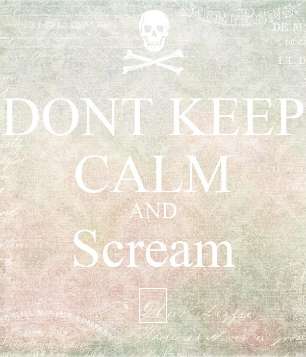DONT KEEP CALM AND Scream 😱