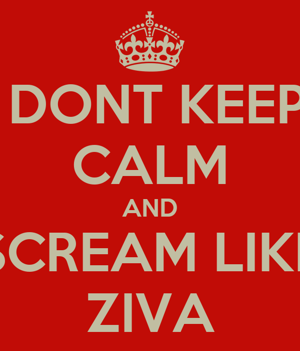 DONT KEEP CALM AND SCREAM LIKE ZIVA