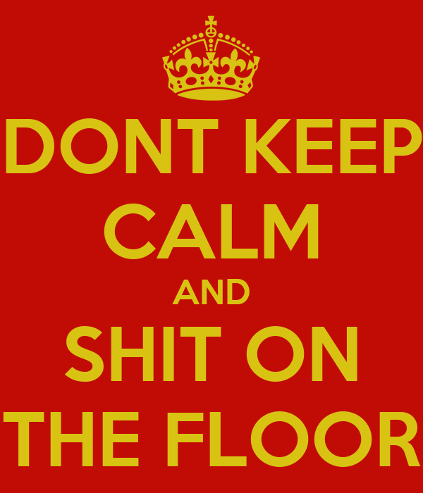 DONT KEEP CALM AND SHIT ON THE FLOOR